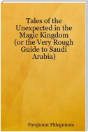 Tales of the Unexpected In the Magic Kingdom: Or the Very Rough Guide to Saudi Arabia