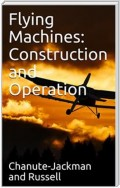 Flying Machines: Construction and Operation / A Practical Book Which Shows, in Illustrations, Working Plans and Text, How to Build and Navigate the Modern Airship