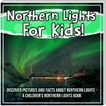 Northern Lights For Kids! Discover Pictures And Facts About Northern Lights - A Children's Northern Lights Book