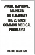Avoid, Improve, Maintain or Eliminate the 20 Most Common Medical Problems