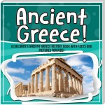 Ancient Greece! A Children's Ancient Greece History Book With Facts And Pictures for Kids!