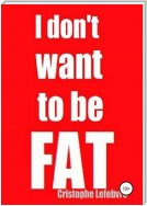I don't want to be FAT