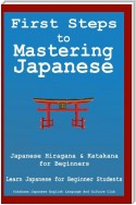 First Steps To Mastering Japanese: Japanese Hiragana & Katagana for Beginners Learn Japanese for Beginner Students + Japanese Phrasebook