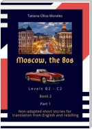 Moscow, the 80s. Non-adapted short stories for translation from English and retelling. Levels B2—C2. Book 2. Part 1