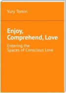Enjoy, Comprehend, Love. Entering the Spaces of Conscious Love