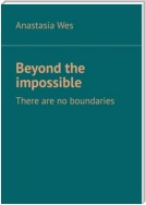 Beyond the impossible. There are no boundaries